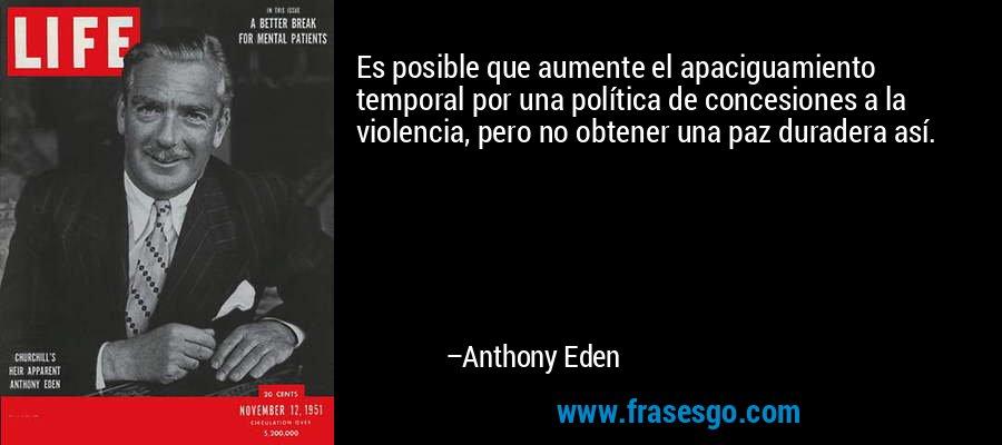 Es posible que aumente el apaciguamiento temporal por una política de concesiones a la violencia, pero no obtener una paz duradera así. – Anthony Eden