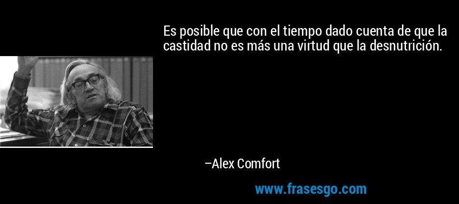 Es posible que con el tiempo dado cuenta de que la castidad no es más una virtud que la desnutrición. – Alex Comfort