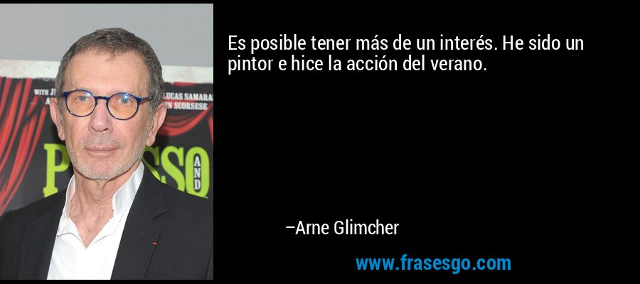 Es posible tener más de un interés. He sido un pintor e hice la acción del verano. – Arne Glimcher