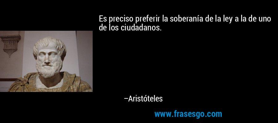 Es preciso preferir la soberanía de la ley a la de uno de los ciudadanos. – Aristóteles