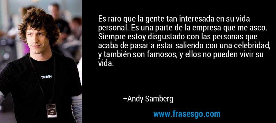 Es raro que la gente tan interesada en su vida personal. Es una parte de la empresa que me asco. Siempre estoy disgustado con las personas que acaba de pasar a estar saliendo con una celebridad, y también son famosos, y ellos no pueden vivir su vida. – Andy Samberg