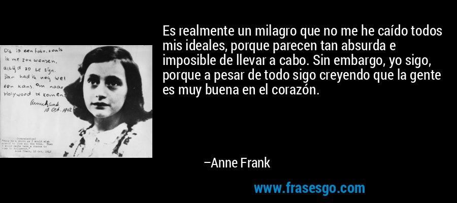 Es realmente un milagro que no me he caído todos mis ideales, porque parecen tan absurda e imposible de llevar a cabo. Sin embargo, yo sigo, porque a pesar de todo sigo creyendo que la gente es muy buena en el corazón. – Anne Frank