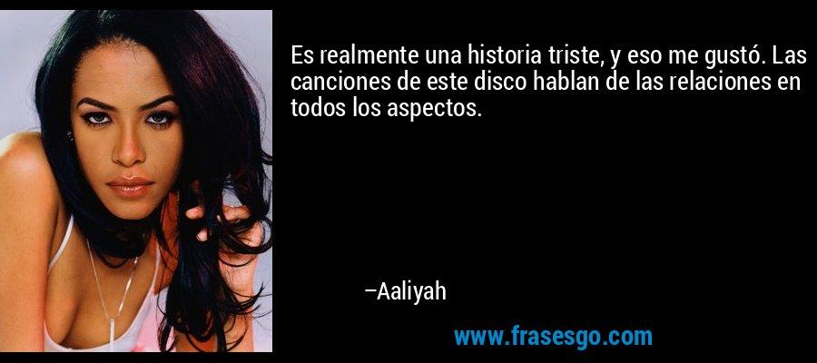 Es realmente una historia triste, y eso me gustó. Las canciones de este disco hablan de las relaciones en todos los aspectos. – Aaliyah