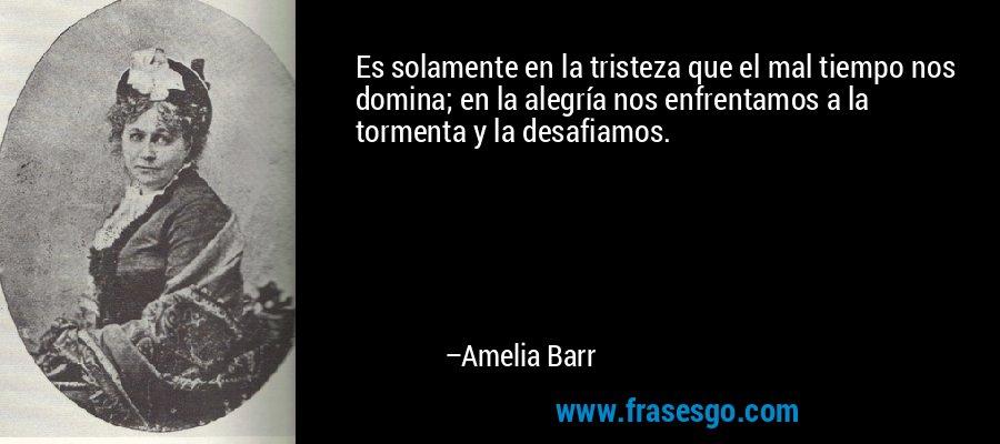 Es solamente en la tristeza que el mal tiempo nos domina; en la alegría nos enfrentamos a la tormenta y la desafiamos. – Amelia Barr