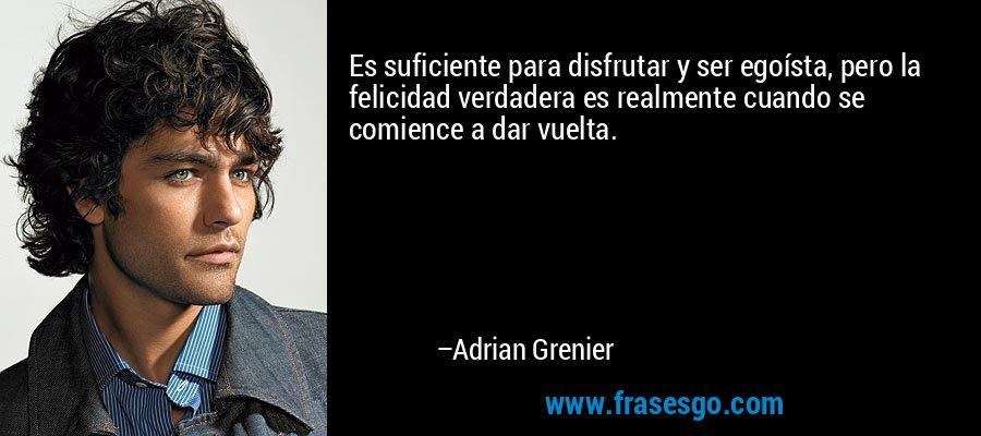 Es suficiente para disfrutar y ser egoísta, pero la felicidad verdadera es realmente cuando se comience a dar vuelta. – Adrian Grenier