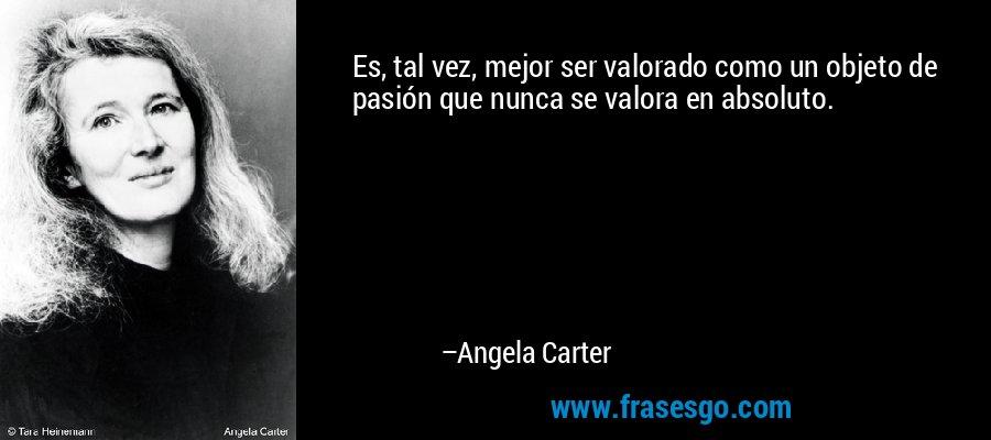 Es, tal vez, mejor ser valorado como un objeto de pasión que nunca se valora en absoluto. – Angela Carter
