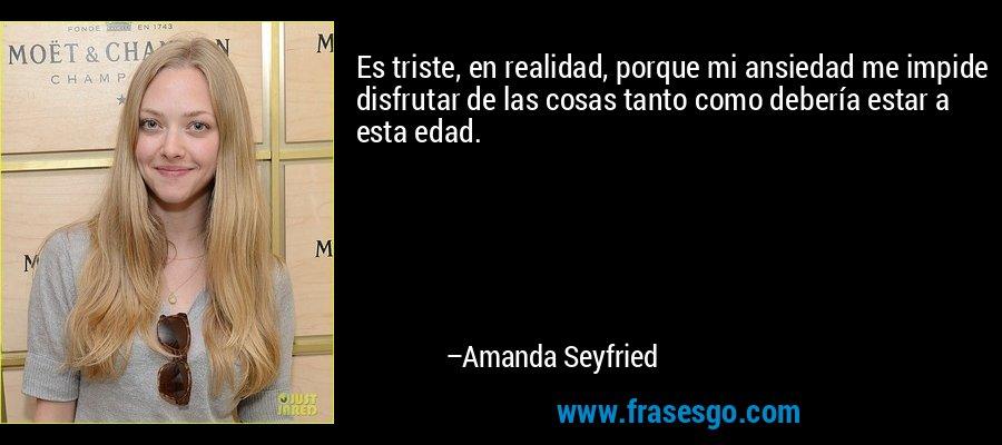Es triste, en realidad, porque mi ansiedad me impide disfrutar de las cosas tanto como debería estar a esta edad. – Amanda Seyfried