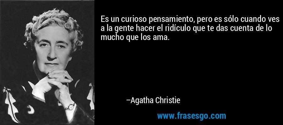 Es un curioso pensamiento, pero es sólo cuando ves a la gente hacer el ridículo que te das cuenta de lo mucho que los ama. – Agatha Christie