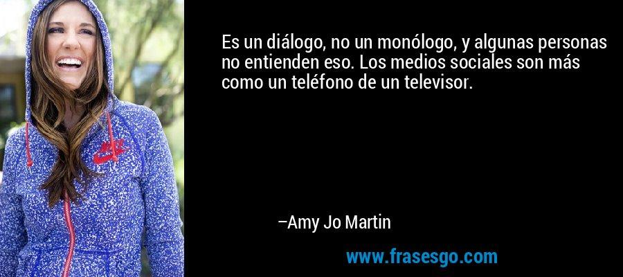 Es un diálogo, no un monólogo, y algunas personas no entienden eso. Los medios sociales son más como un teléfono de un televisor. – Amy Jo Martin