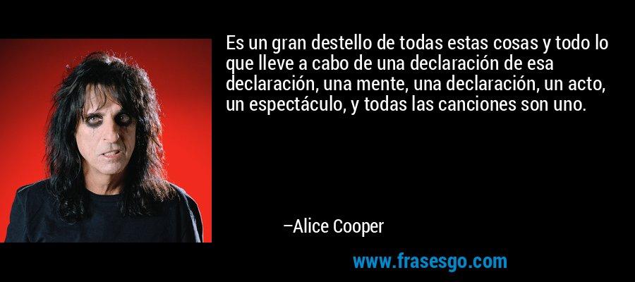 Es un gran destello de todas estas cosas y todo lo que lleve a cabo de una declaración de esa declaración, una mente, una declaración, un acto, un espectáculo, y todas las canciones son uno. – Alice Cooper