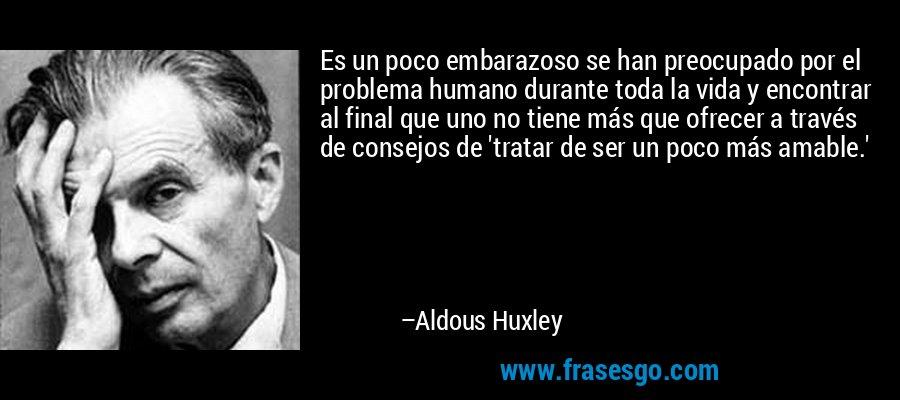 Es un poco embarazoso se han preocupado por el problema humano durante toda la vida y encontrar al final que uno no tiene más que ofrecer a través de consejos de 'tratar de ser un poco más amable.' – Aldous Huxley
