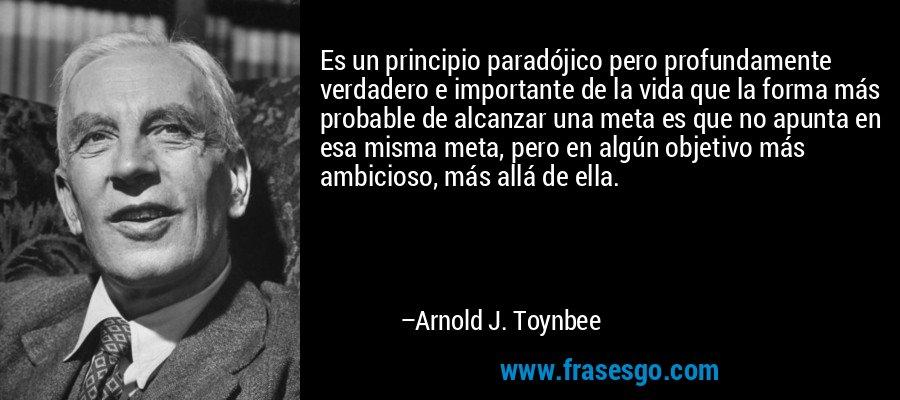 Es un principio paradójico pero profundamente verdadero e importante de la vida que la forma más probable de alcanzar una meta es que no apunta en esa misma meta, pero en algún objetivo más ambicioso, más allá de ella. – Arnold J. Toynbee