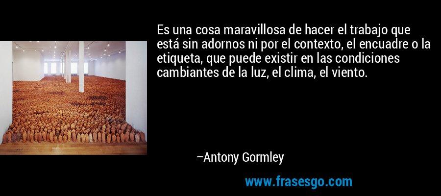 Es una cosa maravillosa de hacer el trabajo que está sin adornos ni por el contexto, el encuadre o la etiqueta, que puede existir en las condiciones cambiantes de la luz, el clima, el viento. – Antony Gormley