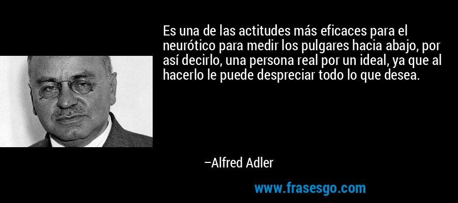 Es una de las actitudes más eficaces para el neurótico para medir los pulgares hacia abajo, por así decirlo, una persona real por un ideal, ya que al hacerlo le puede despreciar todo lo que desea. – Alfred Adler
