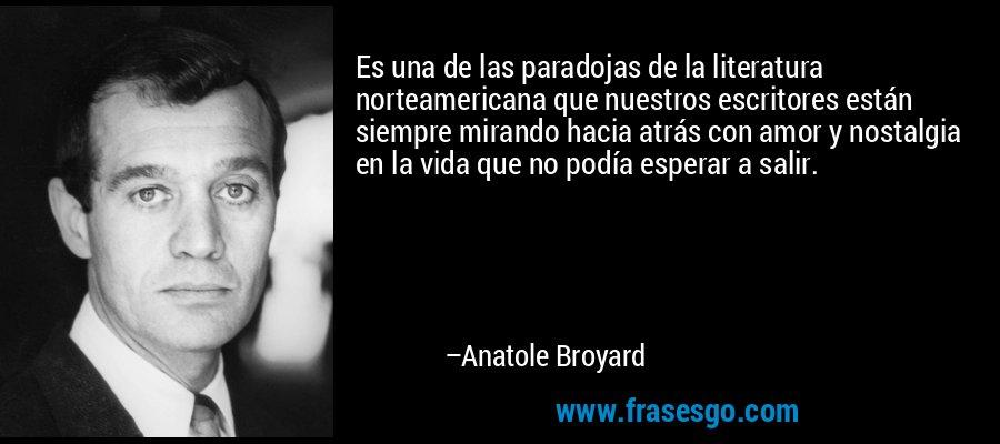 Es una de las paradojas de la literatura norteamericana que nuestros escritores están siempre mirando hacia atrás con amor y nostalgia en la vida que no podía esperar a salir. – Anatole Broyard