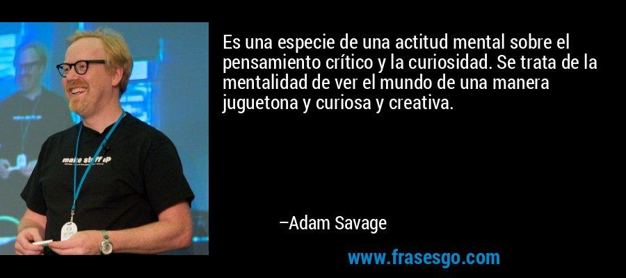 Es una especie de una actitud mental sobre el pensamiento crítico y la curiosidad. Se trata de la mentalidad de ver el mundo de una manera juguetona y curiosa y creativa. – Adam Savage