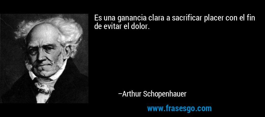 Es una ganancia clara a sacrificar placer con el fin de evitar el dolor. – Arthur Schopenhauer