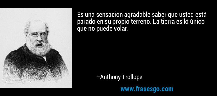 Es una sensación agradable saber que usted está parado en su propio terreno. La tierra es lo único que no puede volar. – Anthony Trollope