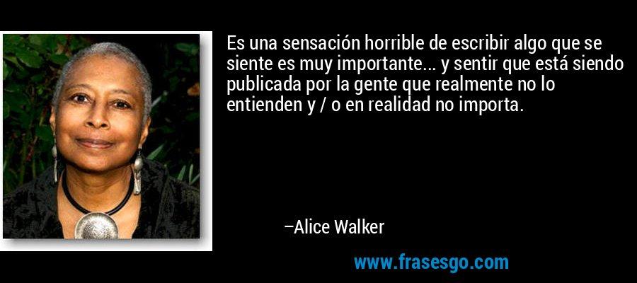 Es una sensación horrible de escribir algo que se siente es muy importante... y sentir que está siendo publicada por la gente que realmente no lo entienden y / o en realidad no importa. – Alice Walker
