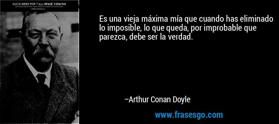 Es una vieja máxima mía que cuando has eliminado lo imposible, lo que queda, por improbable que parezca, debe ser la verdad. – Arthur Conan Doyle