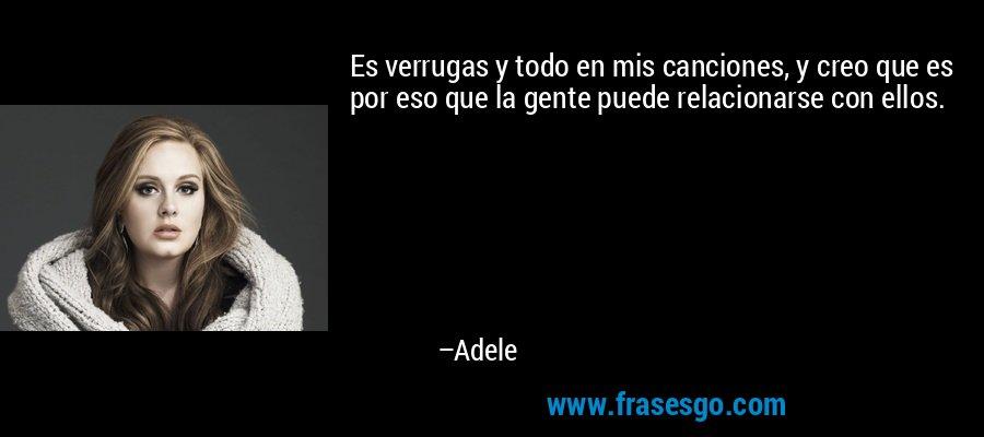 Es verrugas y todo en mis canciones, y creo que es por eso que la gente puede relacionarse con ellos. – Adele