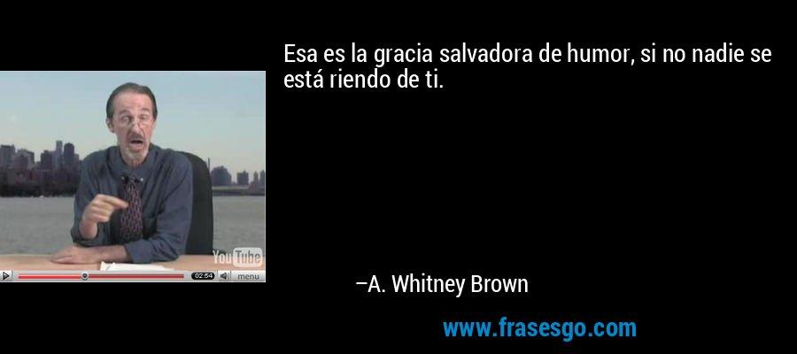 Esa es la gracia salvadora de humor, si no nadie se está riendo de ti. – A. Whitney Brown