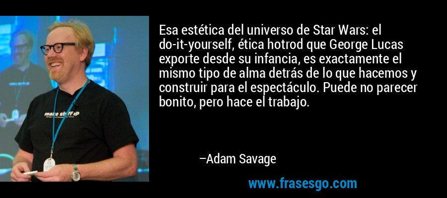 Esa estética del universo de Star Wars: el do-it-yourself, ética hotrod que George Lucas exporte desde su infancia, es exactamente el mismo tipo de alma detrás de lo que hacemos y construir para el espectáculo. Puede no parecer bonito, pero hace el trabajo. – Adam Savage