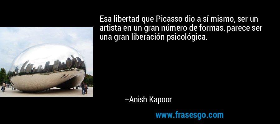 Esa libertad que Picasso dio a sí mismo, ser un artista en un gran número de formas, parece ser una gran liberación psicológica. – Anish Kapoor