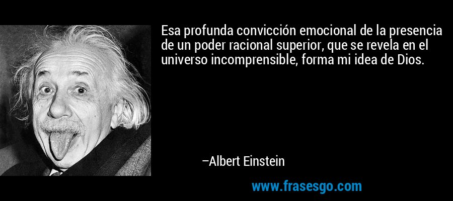 Esa profunda convicción emocional de la presencia de un poder racional superior, que se revela en el universo incomprensible, forma mi idea de Dios. – Albert Einstein