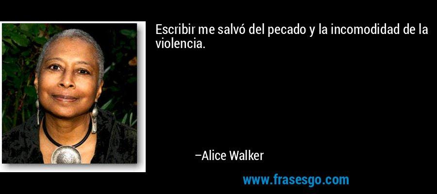 Escribir me salvó del pecado y la incomodidad de la violencia. – Alice Walker