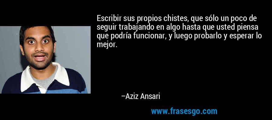 Escribir sus propios chistes, que sólo un poco de seguir trabajando en algo hasta que usted piensa que podría funcionar, y luego probarlo y esperar lo mejor. – Aziz Ansari