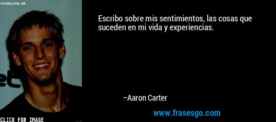 Escribo sobre mis sentimientos, las cosas que suceden en mi vida y experiencias. – Aaron Carter