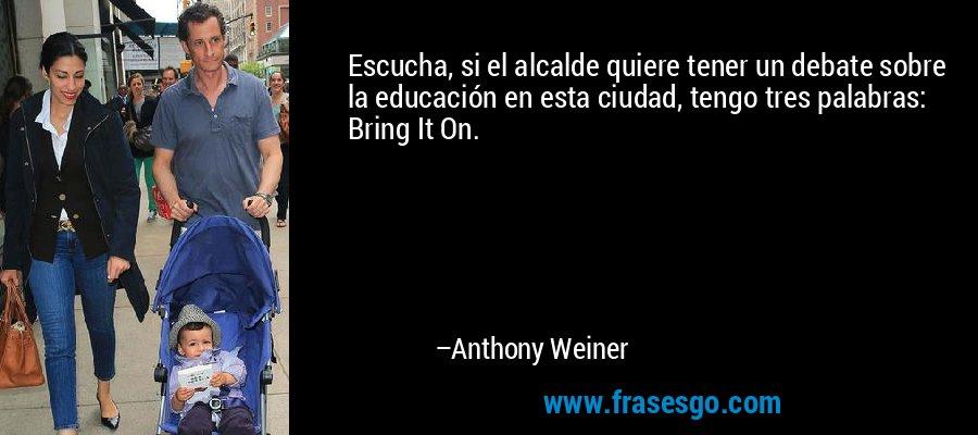 Escucha, si el alcalde quiere tener un debate sobre la educación en esta ciudad, tengo tres palabras: Bring It On. – Anthony Weiner