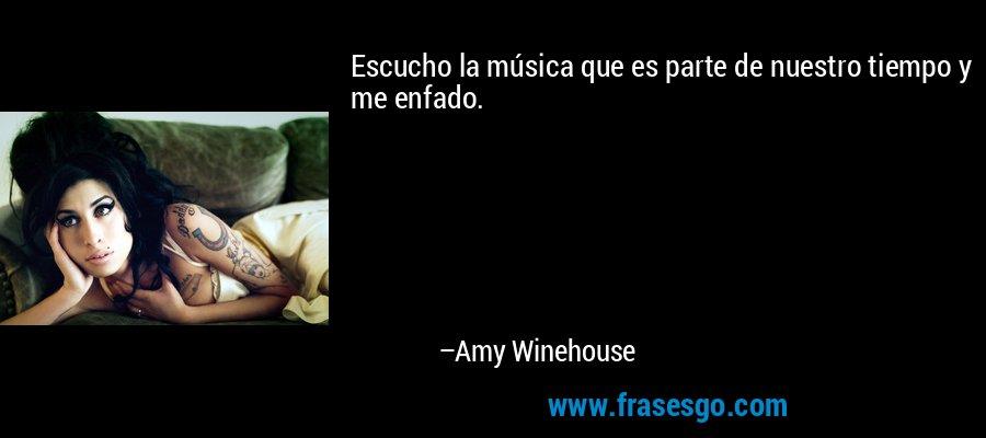 Escucho la música que es parte de nuestro tiempo y me enfado. – Amy Winehouse