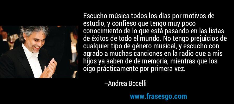 Escucho música todos los días por motivos de estudio, y confieso que tengo muy poco conocimiento de lo que está pasando en las listas de éxitos de todo el mundo. No tengo prejuicios de cualquier tipo de género musical, y escucho con agrado a muchas canciones en la radio que a mis hijos ya saben de de memoria, mientras que los oigo prácticamente por primera vez. – Andrea Bocelli