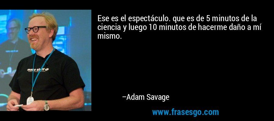 Ese es el espectáculo. que es de 5 minutos de la ciencia y luego 10 minutos de hacerme daño a mí mismo. – Adam Savage