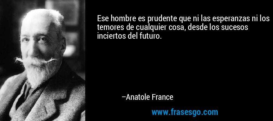 Ese hombre es prudente que ni las esperanzas ni los temores de cualquier cosa, desde los sucesos inciertos del futuro. – Anatole France