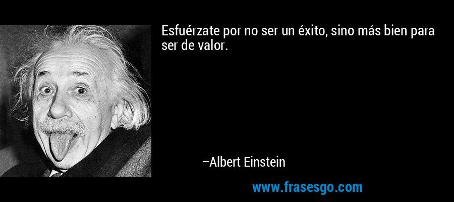 Esfuérzate por no ser un éxito, sino más bien para ser de valor. – Albert Einstein