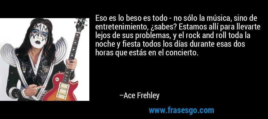Eso es lo beso es todo - no sólo la música, sino de entretenimiento, ¿sabes? Estamos allí para llevarte lejos de sus problemas, y el rock and roll toda la noche y fiesta todos los días durante esas dos horas que estás en el concierto. – Ace Frehley