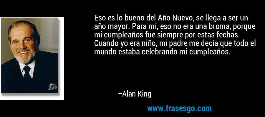 Eso es lo bueno del Año Nuevo, se llega a ser un año mayor. Para mí, eso no era una broma, porque mi cumpleaños fue siempre por estas fechas. Cuando yo era niño, mi padre me decía que todo el mundo estaba celebrando mi cumpleaños. – Alan King