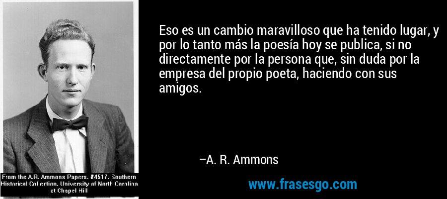 Eso es un cambio maravilloso que ha tenido lugar, y por lo tanto más la poesía hoy se publica, si no directamente por la persona que, sin duda por la empresa del propio poeta, haciendo con sus amigos. – A. R. Ammons