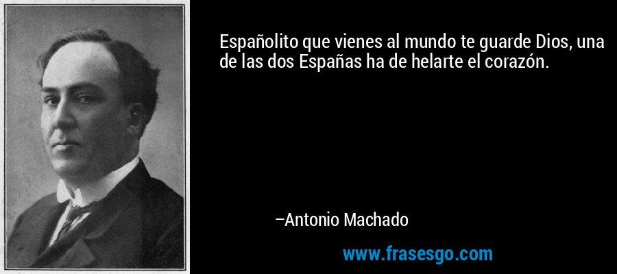 Españolito que vienes al mundo te guarde Dios, una de las dos Españas ha de helarte el corazón. – Antonio Machado