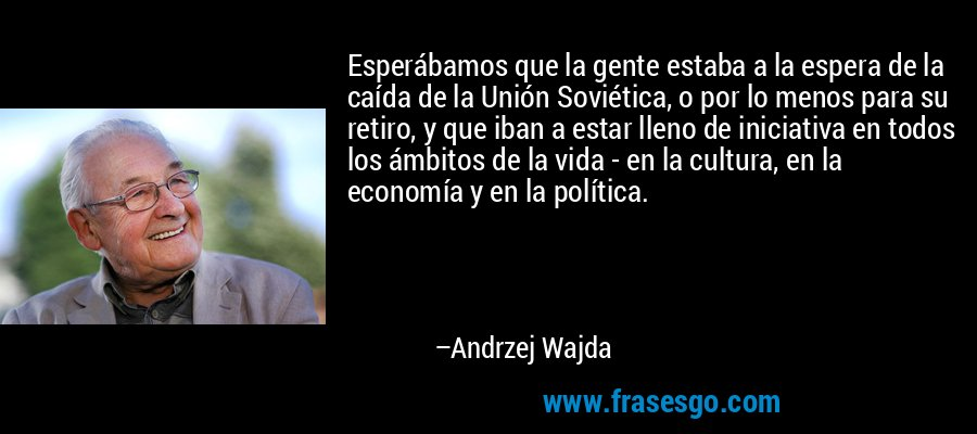 Esperábamos que la gente estaba a la espera de la caída de la Unión Soviética, o por lo menos para su retiro, y que iban a estar lleno de iniciativa en todos los ámbitos de la vida - en la cultura, en la economía y en la política. – Andrzej Wajda