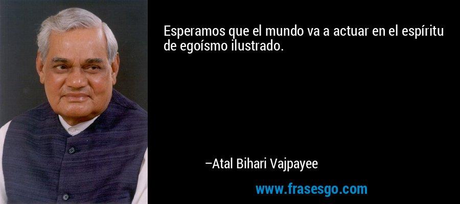 Esperamos que el mundo va a actuar en el espíritu de egoísmo ilustrado. – Atal Bihari Vajpayee