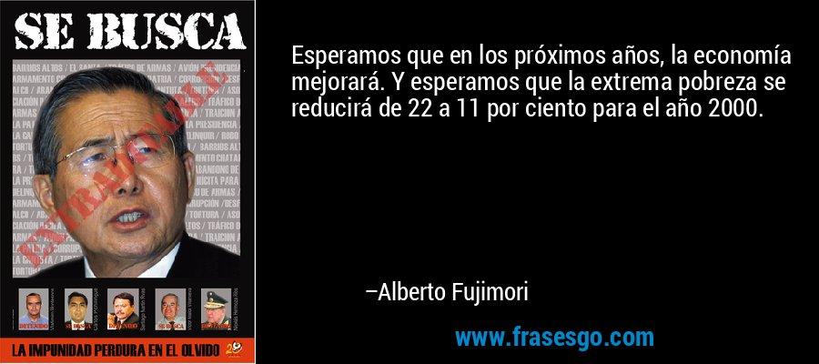 Esperamos que en los próximos años, la economía mejorará. Y esperamos que la extrema pobreza se reducirá de 22 a 11 por ciento para el año 2000. – Alberto Fujimori
