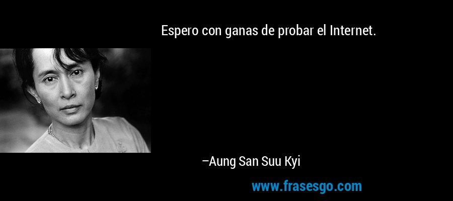 Espero con ganas de probar el Internet. – Aung San Suu Kyi