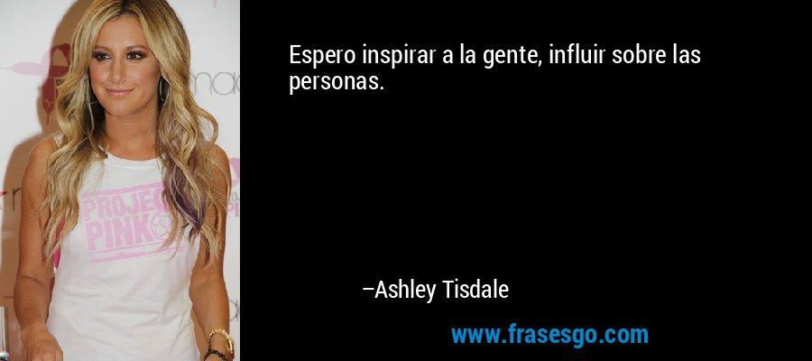 Espero inspirar a la gente, influir sobre las personas. – Ashley Tisdale