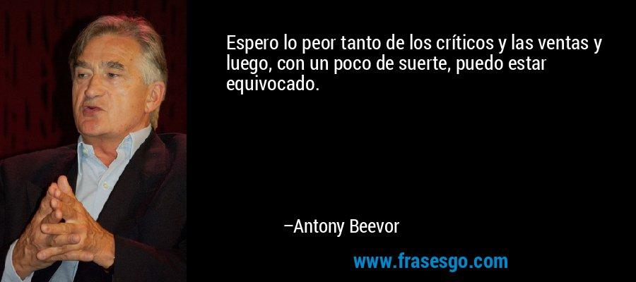 Espero lo peor tanto de los críticos y las ventas y luego, con un poco de suerte, puedo estar equivocado. – Antony Beevor