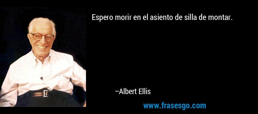Espero morir en el asiento de silla de montar. – Albert Ellis