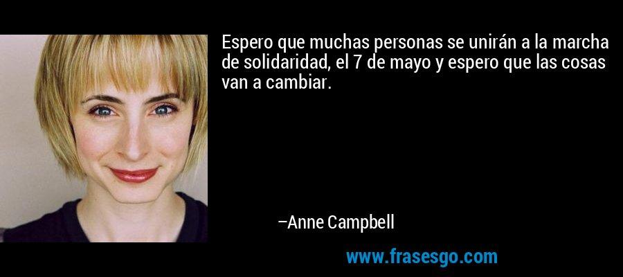 Espero que muchas personas se unirán a la marcha de solidaridad, el 7 de mayo y espero que las cosas van a cambiar. – Anne Campbell